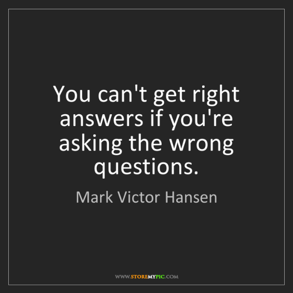 Mark Victor Hansen: You can't get right answers if you're asking the wrong...