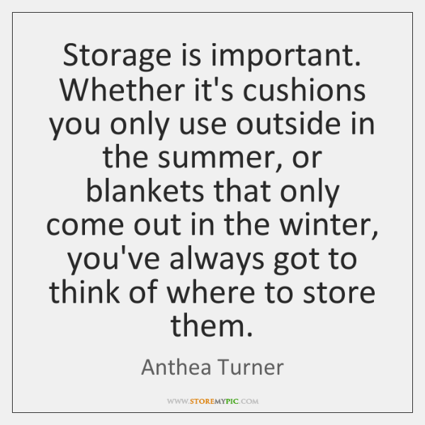 Storage is important. Whether it's cushions you only use outside in the ...