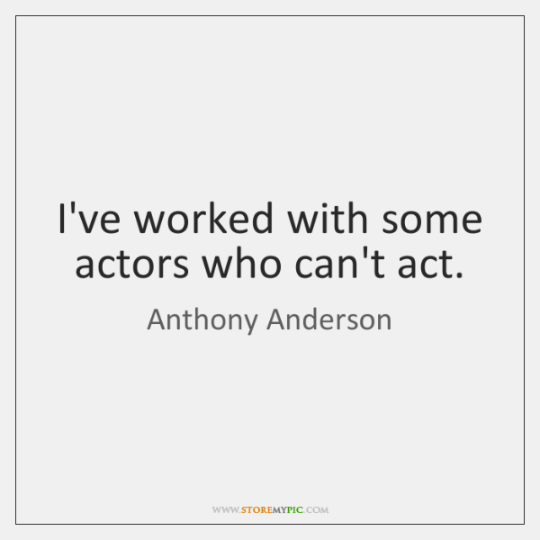 I've worked with some actors who can't act.