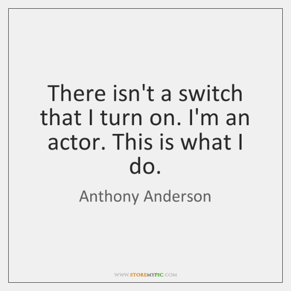 There isn't a switch that I turn on. I'm an actor. This ...