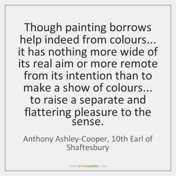 Though painting borrows help indeed from colours... it has nothing more wide ...