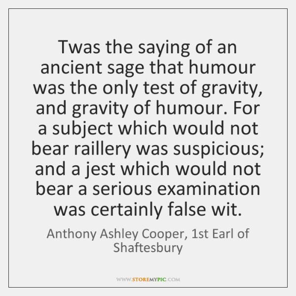 Twas the saying of an ancient sage that humour was the only ...