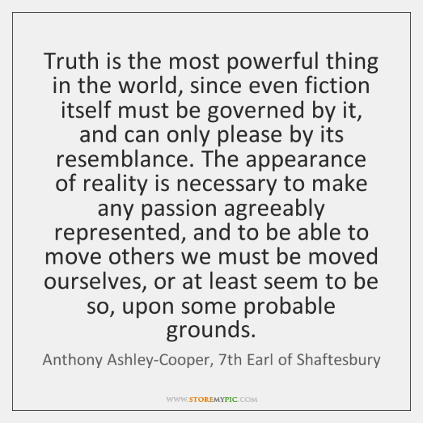 Truth is the most powerful thing in the world, since even fiction ...