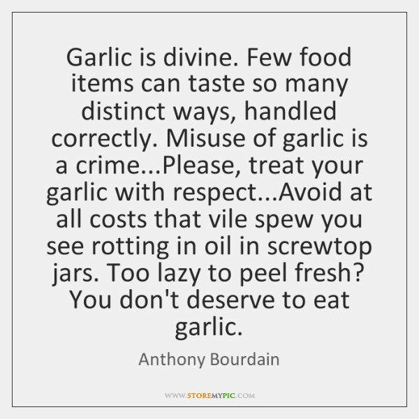 Garlic is divine. Few food items can taste so many distinct ways, ...