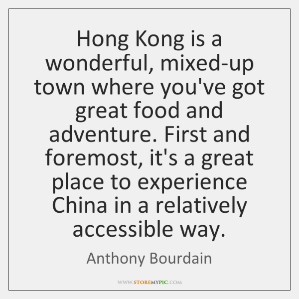 Hong Kong is a wonderful, mixed-up town where you've got great food ...