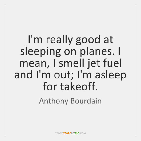I'm really good at sleeping on planes. I mean, I smell jet ...