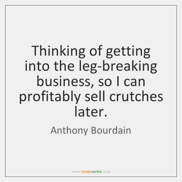 Thinking of getting into the leg-breaking business, so I can profitably sell ...