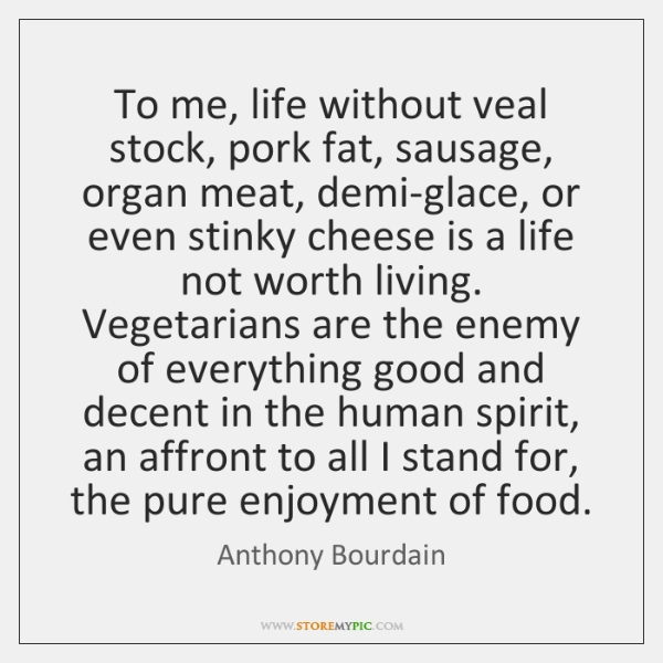 To me, life without veal stock, pork fat, sausage, organ meat, demi-glace, ...