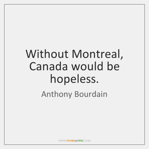 Without Montreal, Canada would be hopeless.