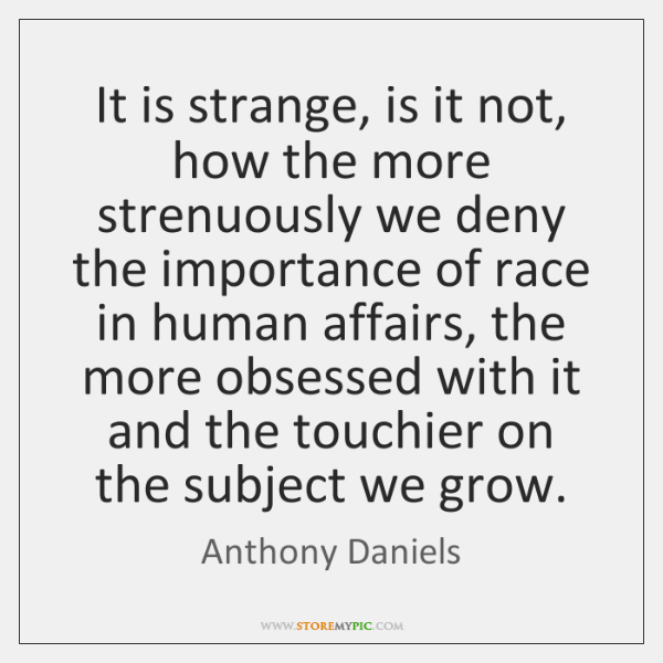 It is strange, is it not, how the more strenuously we deny ...