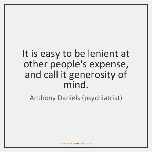 It is easy to be lenient at other people's expense, and call ...