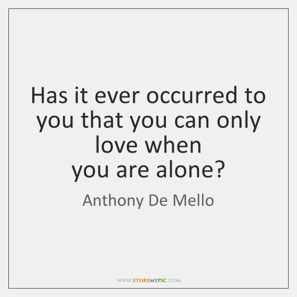 Has it ever occurred to you that you can only love when   ...