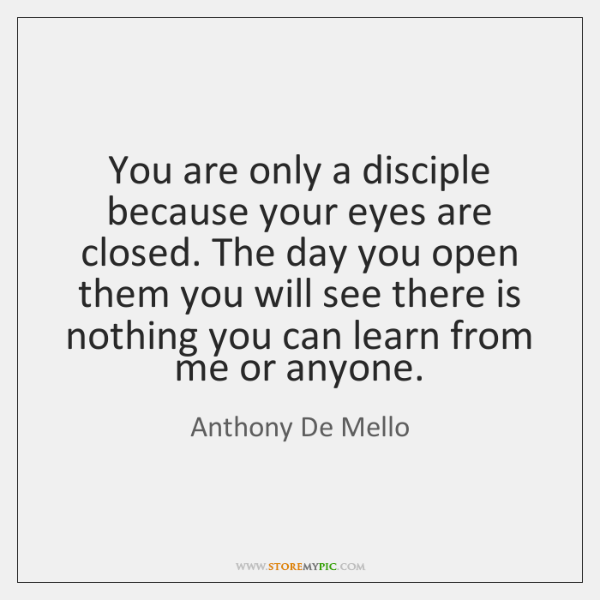 You are only a disciple because your eyes are closed. The day ...