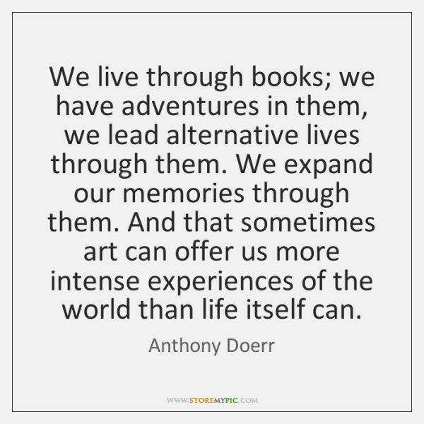 We live through books; we have adventures in them, we lead alternative ...