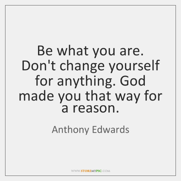 Be what you are. Don't change yourself for anything. God made you ...