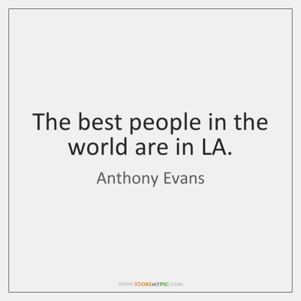The best people in the world are in LA.