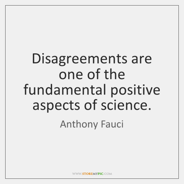 Disagreements are one of the fundamental positive aspects of science.