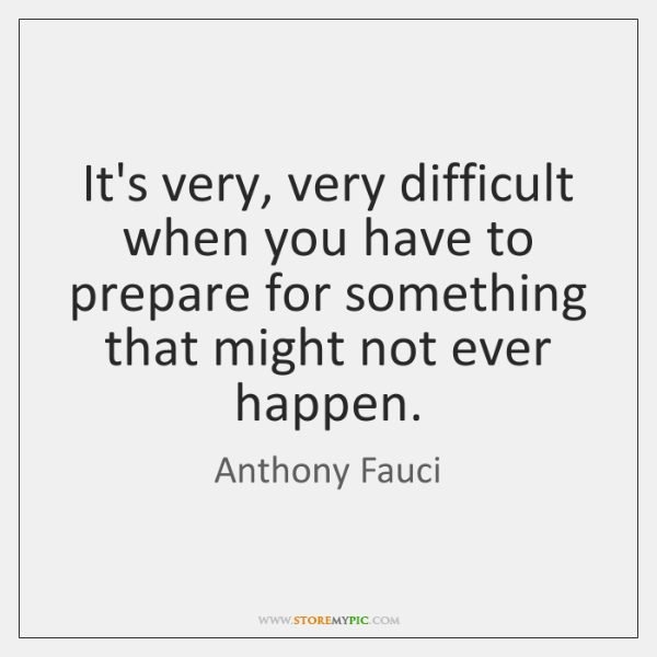It's very, very difficult when you have to prepare for something that ...