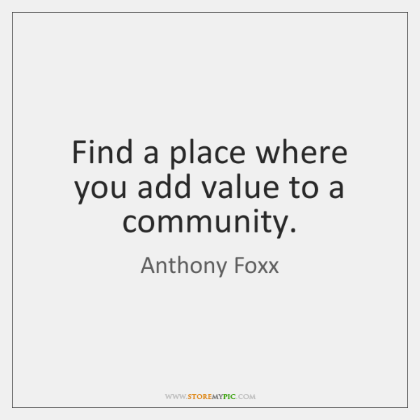 Find a place where you add value to a community.