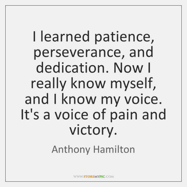 I learned patience, perseverance, and dedication. Now I really know myself, and ...