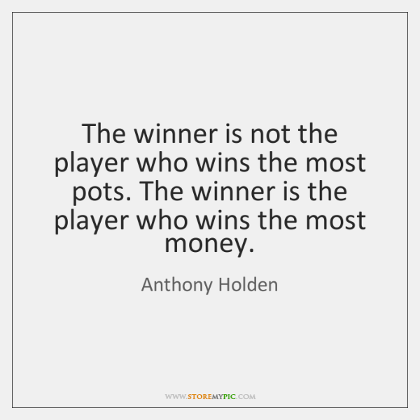 The winner is not the player who wins the most pots. The ...