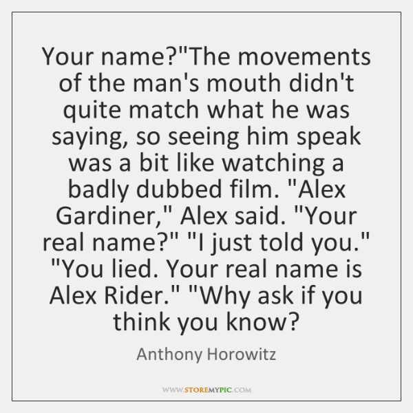 "Your name?""The movements of the man's mouth didn't quite match what ..."