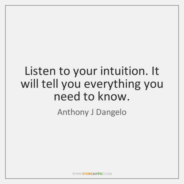 Listen to your intuition. It will tell you everything you need to ...