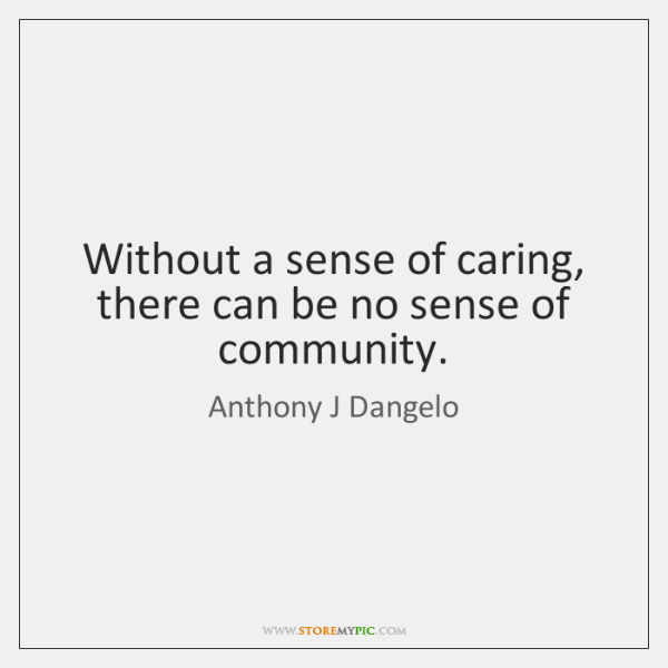 Without a sense of caring, there can be no sense of community.