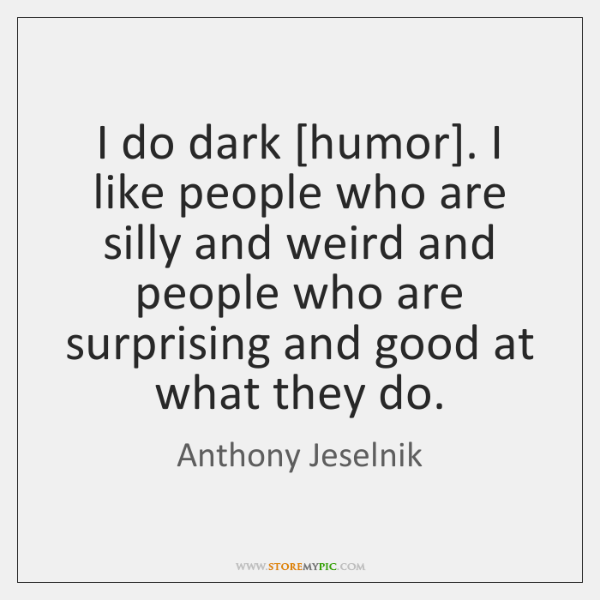 I do dark [humor]. I like people who are silly and weird ...