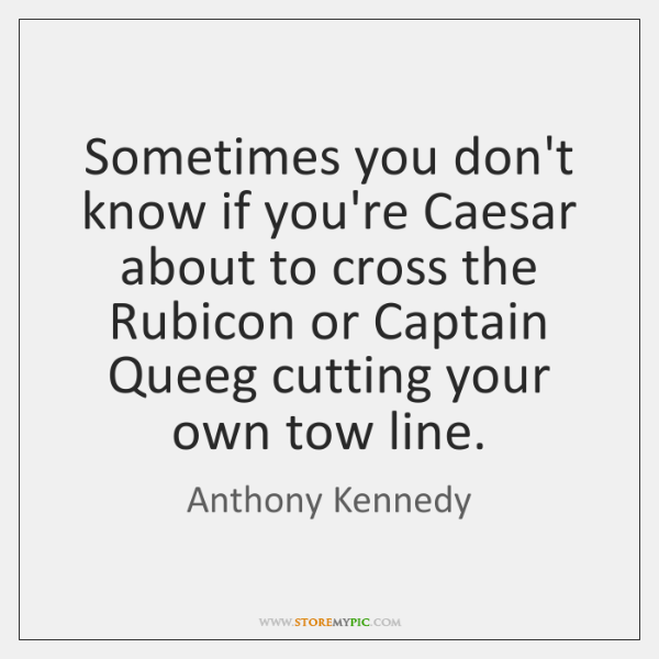 Sometimes you don't know if you're Caesar about to cross the Rubicon ...
