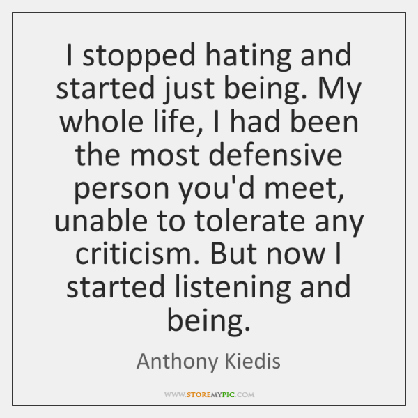 I stopped hating and started just being. My whole life, I had ...