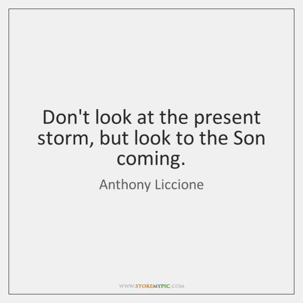 Don't look at the present storm, but look to the Son coming.