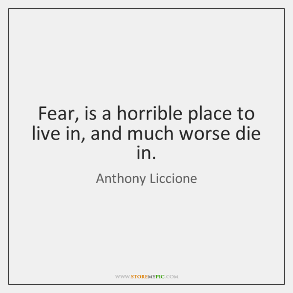 Fear, is a horrible place to live in, and much worse die ...