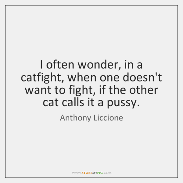 I often wonder, in a catfight, when one doesn't want to fight, ...