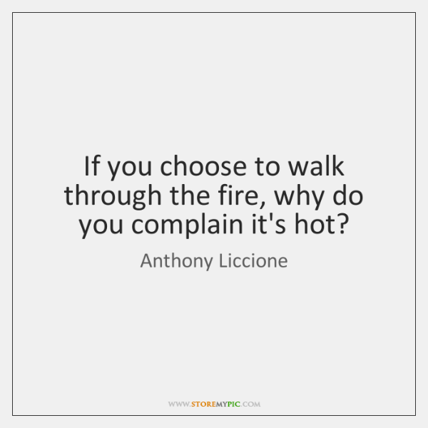 If you choose to walk through the fire, why do you complain ...