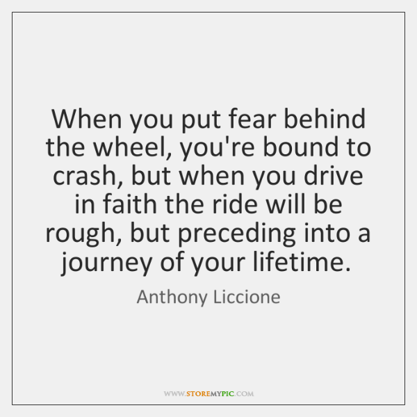 When you put fear behind the wheel, you're bound to crash, but ...