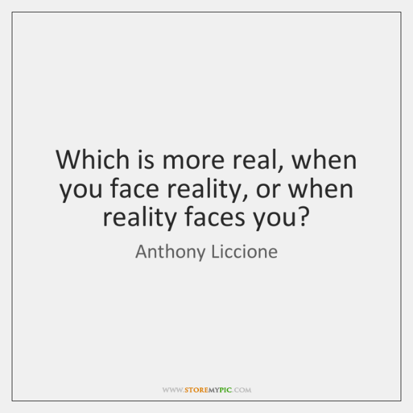 Which is more real, when you face reality, or when reality faces ...