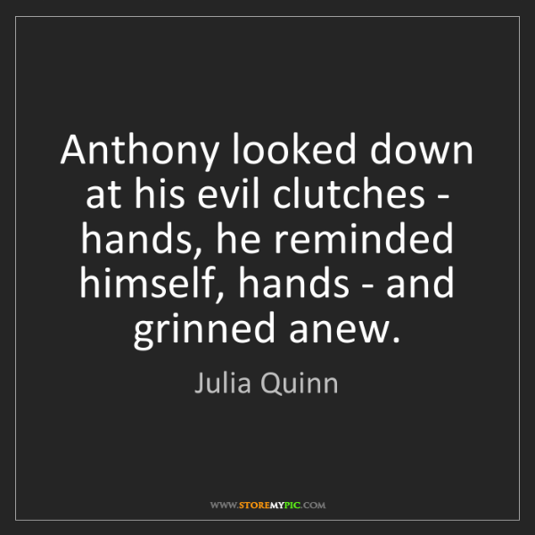 Julia Quinn: Anthony looked down at his evil clutches - hands, he...