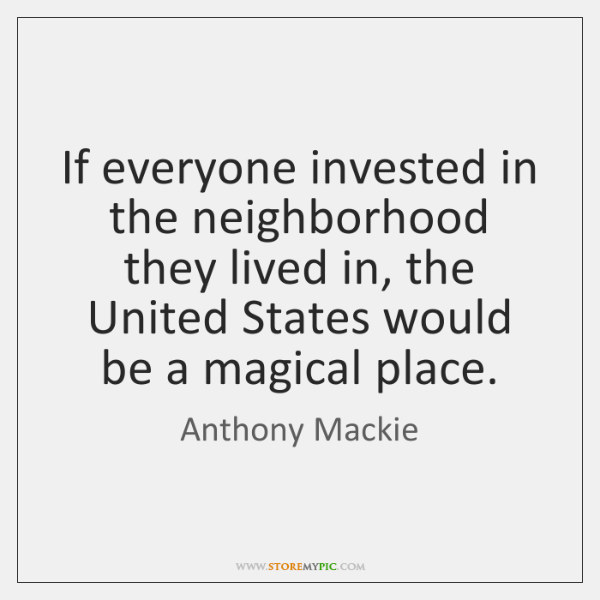 If everyone invested in the neighborhood they lived in, the United States ...