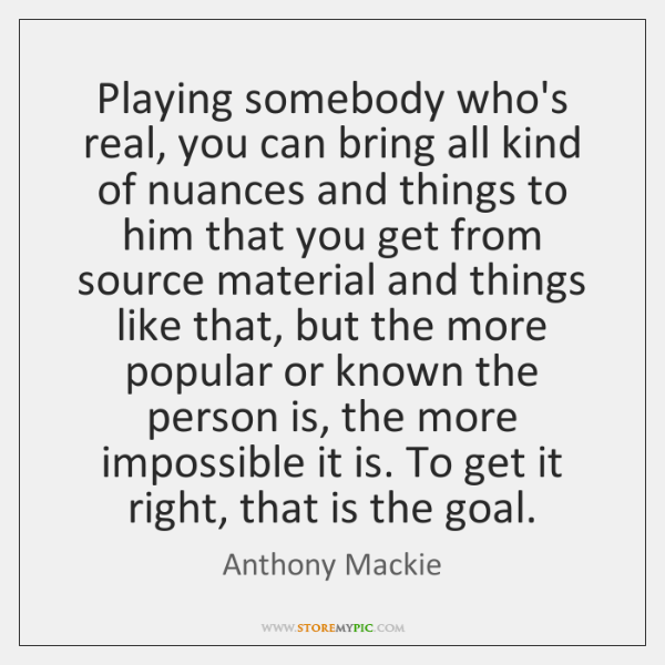 Playing somebody who's real, you can bring all kind of nuances and ...