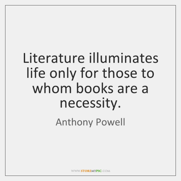 Literature illuminates life only for those to whom books are a necessity.