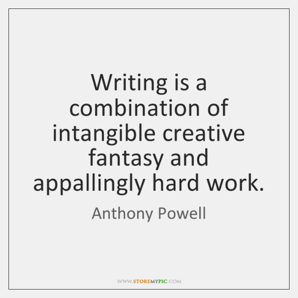 Writing is a combination of intangible creative fantasy and appallingly hard work.