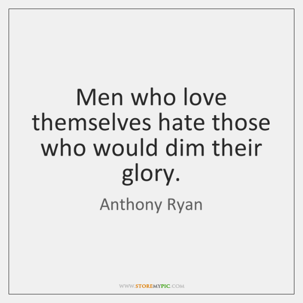 Men who love themselves hate those who would dim their glory.