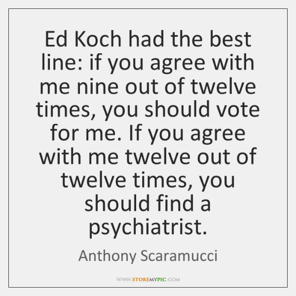 Ed Koch had the best line: if you agree with me nine ...