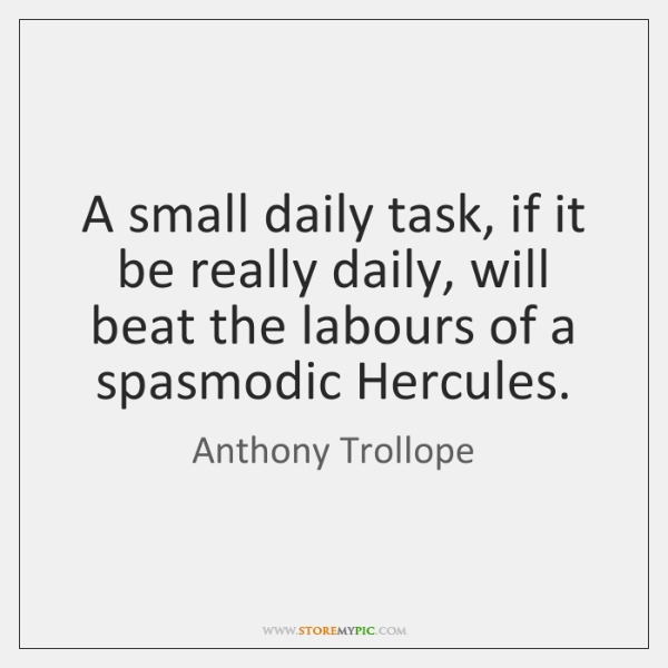 A small daily task, if it be really daily, will beat the ...