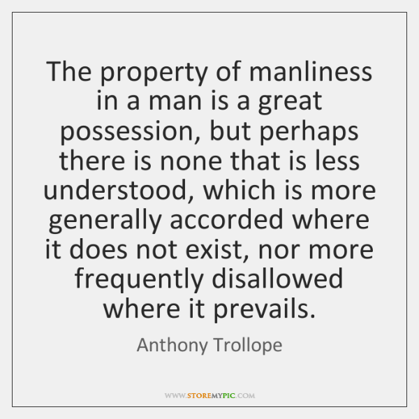 The property of manliness in a man is a great possession, but ...