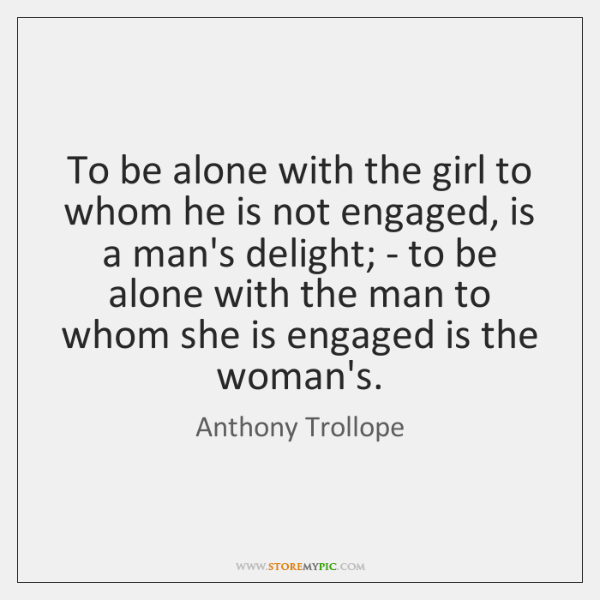 To be alone with the girl to whom he is not engaged, ...