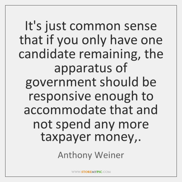 It's just common sense that if you only have one candidate remaining, ...