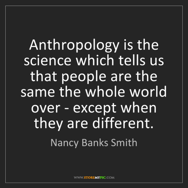 Nancy Banks Smith: Anthropology is the science which tells us that people...