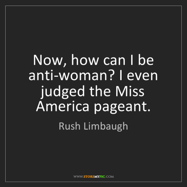 Rush Limbaugh: Now, how can I be anti-woman? I even judged the Miss...